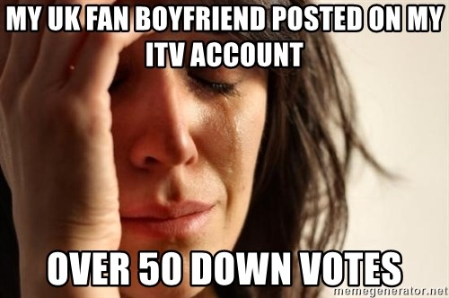 First World Problems - my UK Fan boyfriend posted on my ITV account over 50 down votes
