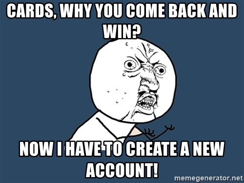 Y U No - Cards, why you come back and win? Now I have to create a new account!