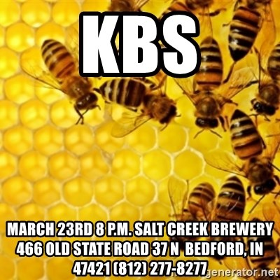 Honeybees - kbs march 23rd 8 p.m. salt creek brewery 466 Old State Road 37 N  Bedford, IN 47421 (812) 277-8277