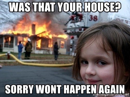 Disaster Girl - Was that Your house?  Sorry wOnt happen again