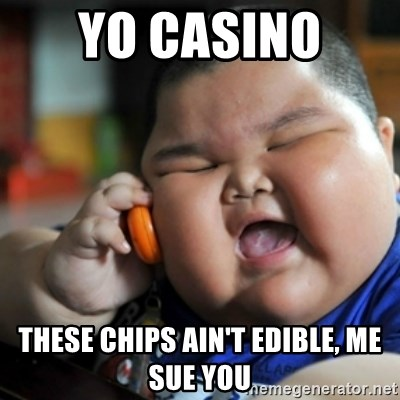 fat chinese kid - yo casino  these chips ain't edible, me sue you