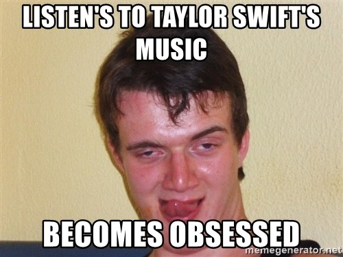 [10] guy meme - Listen's to Taylor Swift's music becomes obsessed