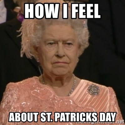 Queen Elizabeth Is Not Impressed  - how i feel about St. Patricks day
