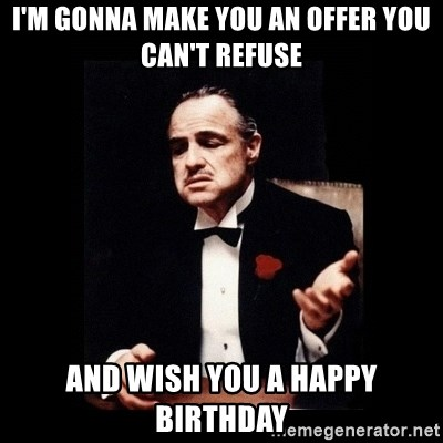 The Godfather - I'm gonna make you an offer you can't refuse and wish you a Happy birthday