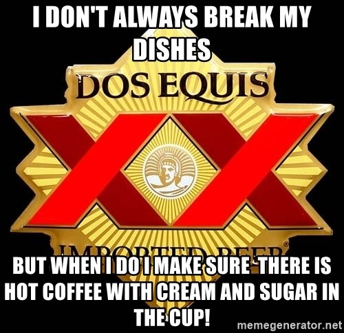 Dos Equis - I don't always break my dishes  But when I do I make sure  there is hot coffee with cream and sugar in the cup!