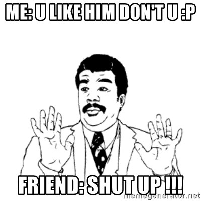 aysi - ME: U LIKE HIM DON'T U :P FRIEND: SHUT UP !!!