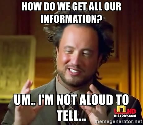 Ancient Aliens - How do we get all our information? Um.. I'm not aloud to tell...