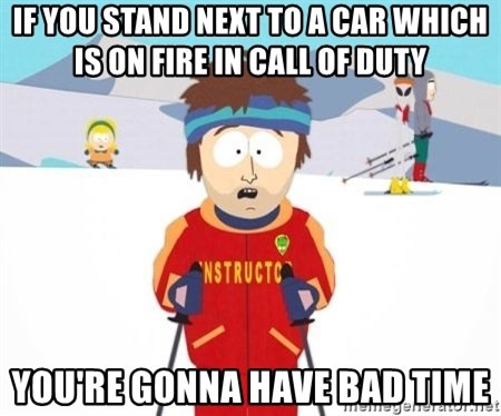 South Park Ski Teacher - If you stand next to a car which is on fire in call of duty you're gonna have bad time