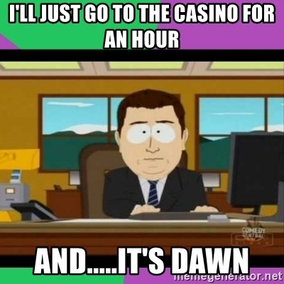 south park it's gone - I'll just go to the casino for an hour and.....it's dawn