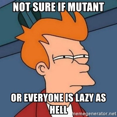 Not sure if troll - Not sure if mutant Or everyone is lazy as hell