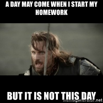 But it is not this Day ARAGORN - A day may come when i start my homework but it is not this day