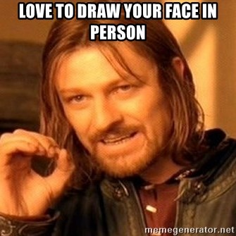 One Does Not Simply - love to draw your face in person