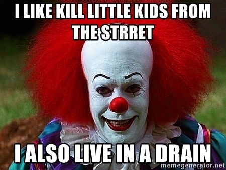 Pennywise the Clown - I LIKE KILL LITTLE KIDS FROM THE STRRET I ALSO LIVE IN A DRAIN