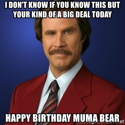 Anchorman Birthday - I don't knoW if you know this but your kind of a big deal today Happy birthday muma bear