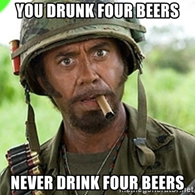 You went full retard man, never go full retard - you drunk four beers never drink four beers