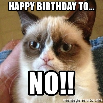 Grumpy Cat  - HAPPY BIRTHDAY TO... NO!!