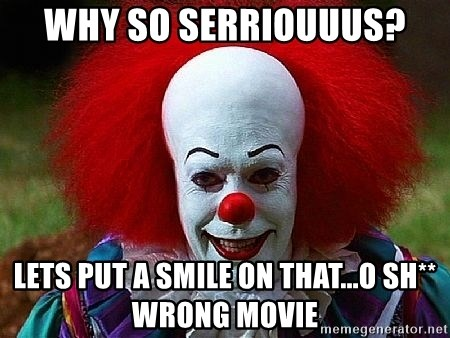 Pennywise the Clown - WHY SO SERRIOUUUS? LETS PUT A SMILE ON THAT...o sh** wrong movie