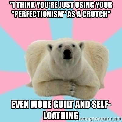 """Perfection Polar Bear - """"I think you're just using your """"perfectionism"""" as a crutch"""" even more guilt and self-loathing"""