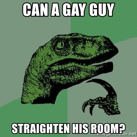 Philosoraptor - Can A Gay Guy StRaighten hIs room?