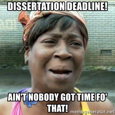 Ain't Nobody got time fo that - Dissertation Deadline! Ain't nobody got time fo' that!