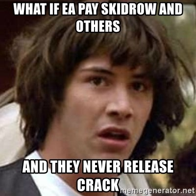 Conspiracy Keanu - What if ea pay skidrow and others and they never release crack