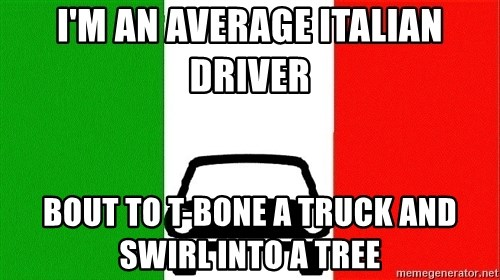 Average Italian Driver - I'M AN AVERAGE ITALIAN DRIVER BOUT TO T-BONE A TRUCK AND SWIRL INTO A TREE