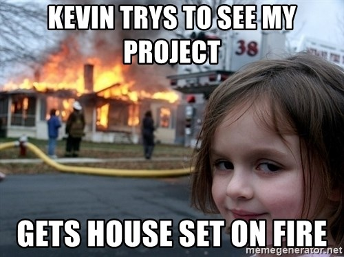 Disaster Girl - Kevin trys to see my project  Gets house set On fire