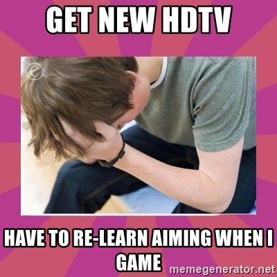 First World Gamer Problems - Get new hdtv have to re-learn aiming when i game