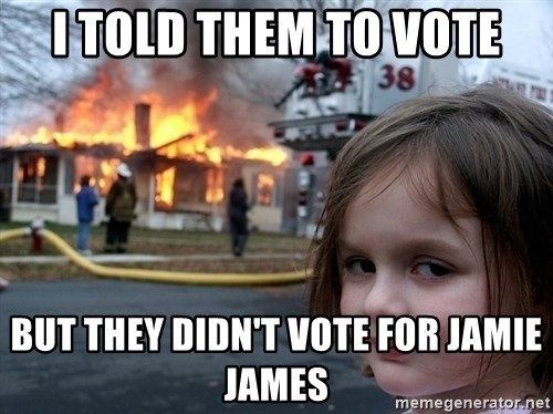 Disaster Girl - I told them to vote But they didn't vote for jamie james