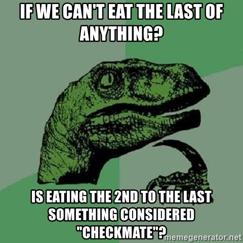 "Philosoraptor - If we can't eat the last of anything? is eating the 2nd to the last something considered ""checkmate""?"
