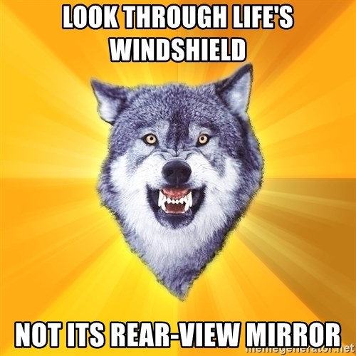 Courage Wolf - Look through life's windshield not its rear-view mirror