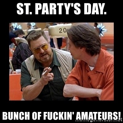 walter sobchak - St. Party's day.  Bunch of fuckin' amateurs!