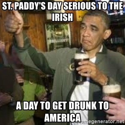obama beer - ST. PADDY'S DAY SERIOUS TO THE IRISH A DAY TO GET DRUNK TO AMERICA
