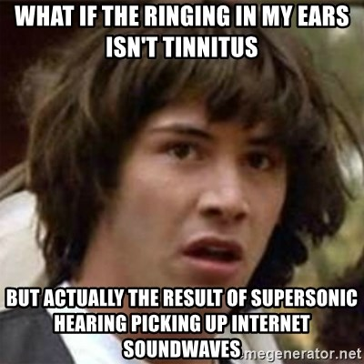 what if meme - What if the ringing in my ears isn't tinnitus but actually the result of supersonic hearing picking up internet soundwaves