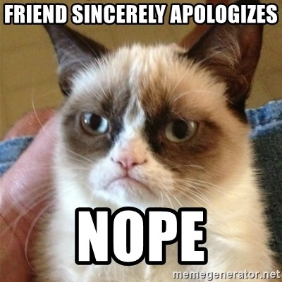 Grumpy Cat  - Friend sincerely apologizes NOpE