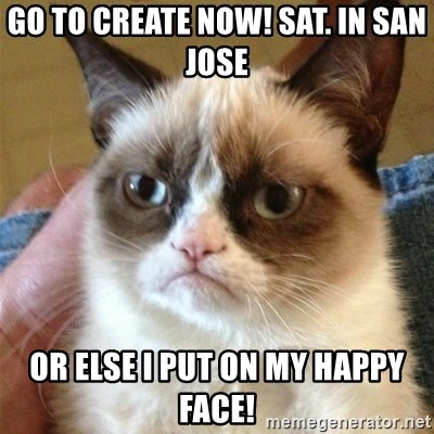 Grumpy Cat  - Go to Create Now! Sat. in San Jose  Or Else i put on my happy face!