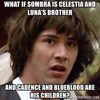 Conspiracy Keanu - what if sombra is celestia and luna's brother and cadence and blueblood are his children?