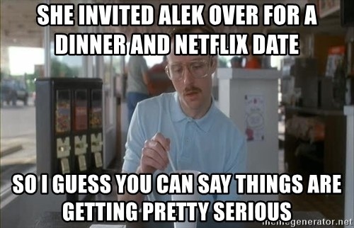 so i guess you could say things are getting pretty serious - She invited Alek over for a DInner and Netflix date So I guess You can say things are getting pretty serious