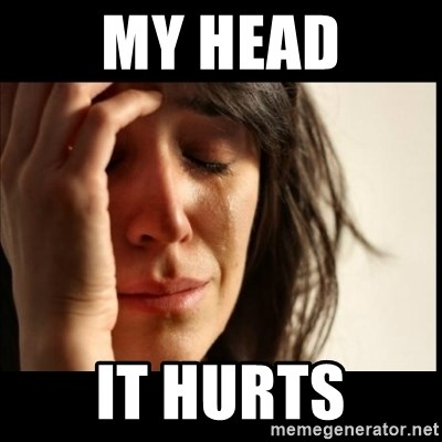 First World Problems - My head it hurts