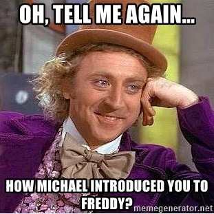 Willy Wonka - Oh, tell me again... How Michael introduced you to Freddy?