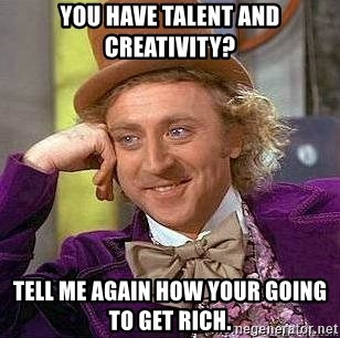 Willy Wonka - You have talent and Creativity? Tell me again how your going to get rich.