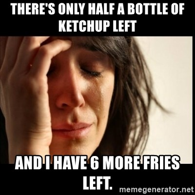 First World Problems - There's only half a bottle of keTchUp left And I have 6 more fries Left.