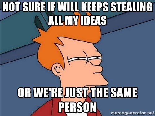 Futurama Fry - Not sure if will keeps stealing all my ideas or we're just the same person