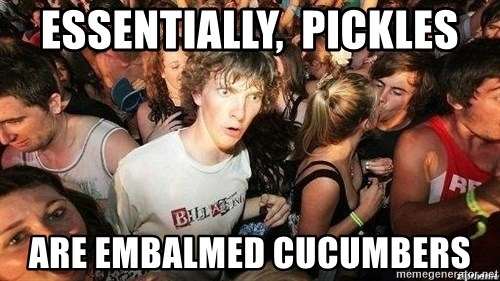 -Sudden Clarity Clarence - Essentially,  Pickles Are Embalmed cucumbers