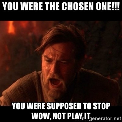 You were the chosen one  - YOU WERE THE CHOSEN ONE!!! YOU WERE SUPPOSED TO STOP WOW, NOT PLAY IT