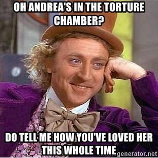 Willy Wonka - oh andrea's in the torture chamber? dO TELL ME how you've loved her this whole time