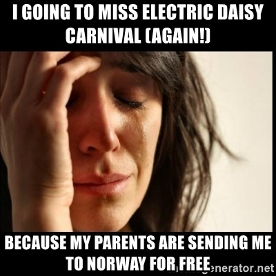 First World Problems - I going to miss electric daisy carnival (again!) Because my parents are sending me to norway for free