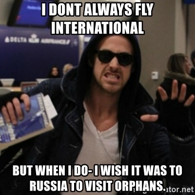 Manarchist Ryan Gosling - i dont always fly international but when i do- i wish it was to russia to visit orphans.