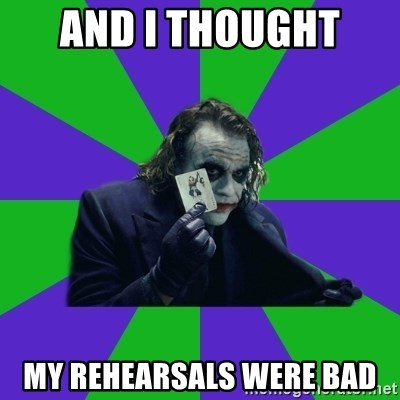 mr joker - And I thought  MY RehEarsals were bad