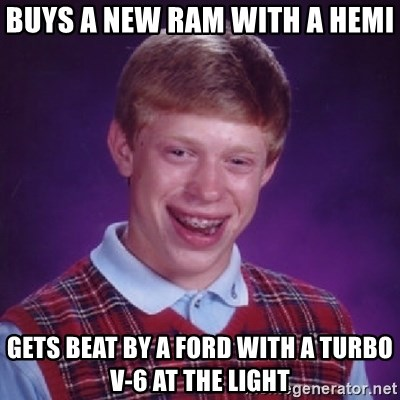 Bad Luck Brian - buys a new ram with a hemi gets beat by a ford with a turbo v-6 at the light